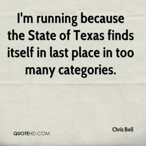 I'm running because the State of Texas finds itself in last place in too many categories.