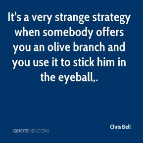 It's a very strange strategy when somebody offers you an olive branch and you use it to stick him in the eyeball.
