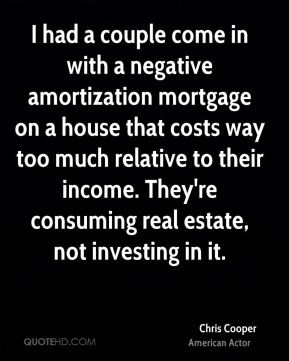 Chris Cooper - I had a couple come in with a negative amortization mortgage on a house that costs way too much relative to their income. They're consuming real estate, not investing in it.