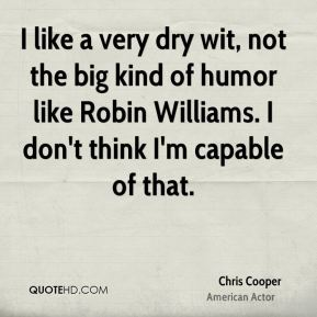 I like a very dry wit, not the big kind of humor like Robin Williams. I don't think I'm capable of that.