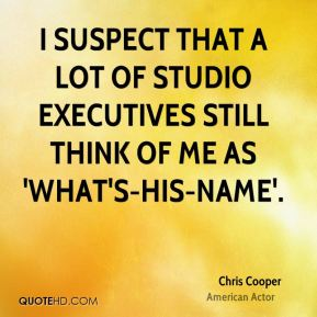 Chris Cooper - I suspect that a lot of studio executives still think of me as 'what's-his-name'.