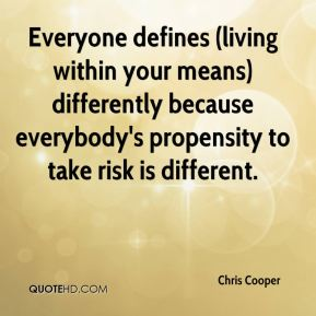 Chris Cooper - Everyone defines (living within your means) differently because everybody's propensity to take risk is different.