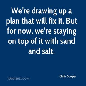 Chris Cooper - We're drawing up a plan that will fix it. But for now, we're staying on top of it with sand and salt.