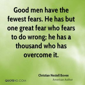 Good men have the fewest fears. He has but one great fear who fears to do wrong; he has a thousand who has overcome it.