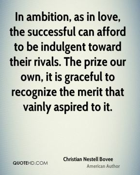 In ambition, as in love, the successful can afford to be indulgent toward their rivals. The prize our own, it is graceful to recognize the merit that vainly aspired to it.