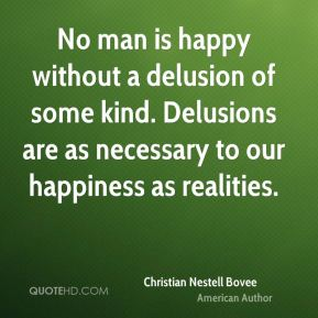 Christian Nestell Bovee - No man is happy without a delusion of some kind. Delusions are as necessary to our happiness as realities.