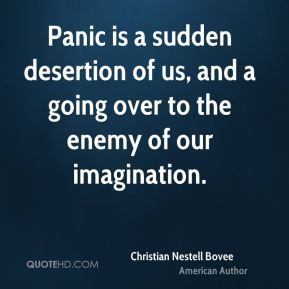 Christian Nestell Bovee - Panic is a sudden desertion of us, and a going over to the enemy of our imagination.