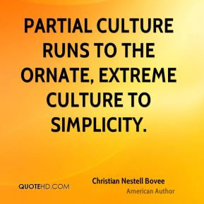 Partial culture runs to the ornate, extreme culture to simplicity.