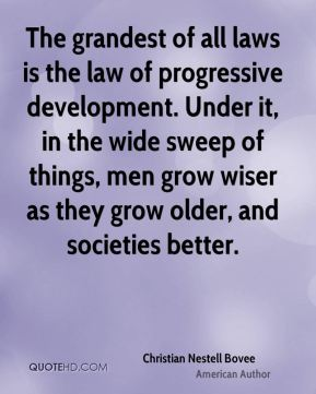 Christian Nestell Bovee - The grandest of all laws is the law of progressive development. Under it, in the wide sweep of things, men grow wiser as they grow older, and societies better.