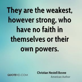 They are the weakest, however strong, who have no faith in themselves or their own powers.