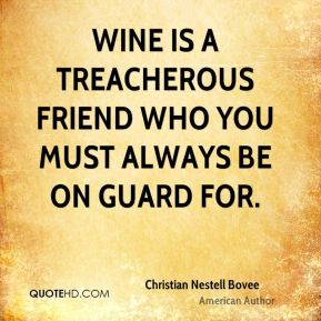 Wine is a treacherous friend who you must always be on guard for.