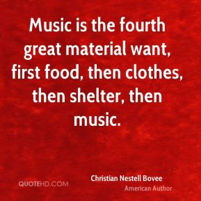 Music is the fourth great material want, first food, then clothes, then shelter, then music.