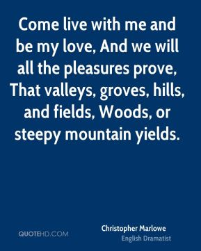 Christopher Marlowe - Come live with me and be my love, And we will all the pleasures prove, That valleys, groves, hills, and fields, Woods, or steepy mountain yields.