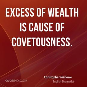 Excess of wealth is cause of covetousness.