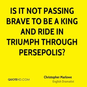 Is it not passing brave to be a King and ride in triumph through Persepolis?