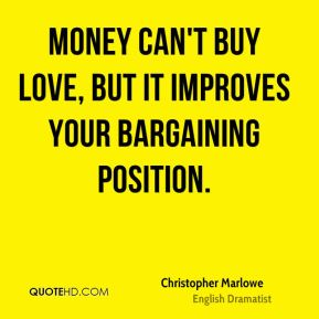 Christopher Marlowe - Money can't buy love, but it improves your bargaining position.