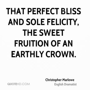 Christopher Marlowe - That perfect bliss and sole felicity, the sweet fruition of an earthly crown.