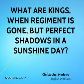 What are kings, when regiment is gone, but perfect shadows in a sunshine day?
