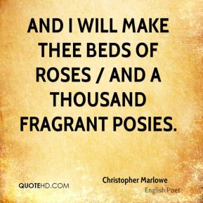 Christopher Marlowe - And I will make thee beds of roses / And a thousand fragrant posies.