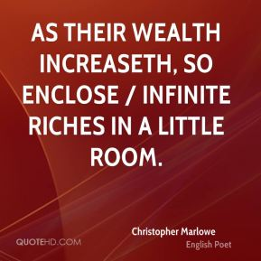 As their wealth increaseth, so enclose / Infinite riches in a little room.
