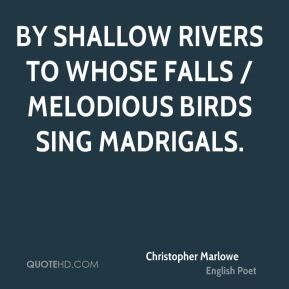 By shallow rivers to whose falls / Melodious birds sing madrigals.