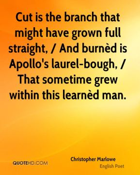 Cut is the branch that might have grown full straight, / And burnèd is Apollo's laurel-bough, / That sometime grew within this learnèd man.