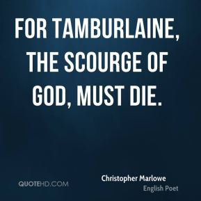 For Tamburlaine, the scourge of God, must die.