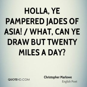 Christopher Marlowe - Holla, ye pampered jades of Asia! / What, can ye draw but twenty miles a day?