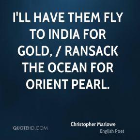 Christopher Marlowe - I'll have them fly to India for gold, / Ransack the ocean for orient pearl.
