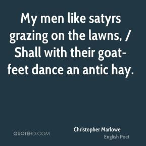 My men like satyrs grazing on the lawns, / Shall with their goat-feet dance an antic hay.