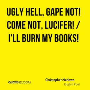 Ugly hell, gape not! come not, Lucifer! / I'll burn my books!