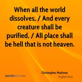 Christopher Marlowe - When all the world dissolves, / And every creature shall be purified, / All place shall be hell that is not heaven.
