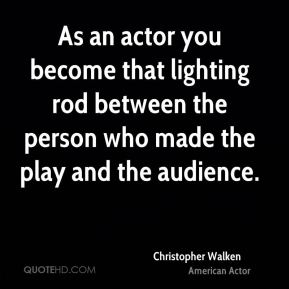 Christopher Walken - As an actor you become that lighting rod between the person who made the play and the audience.