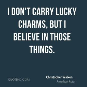 I don't carry lucky charms, but I believe in those things.