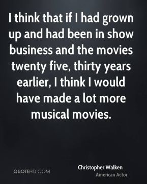 I think that if I had grown up and had been in show business and the movies twenty five, thirty years earlier, I think I would have made a lot more musical movies.
