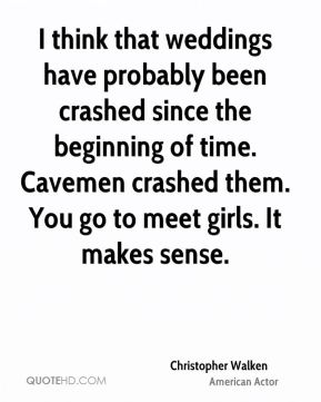 Christopher Walken - I think that weddings have probably been crashed since the beginning of time. Cavemen crashed them. You go to meet girls. It makes sense.