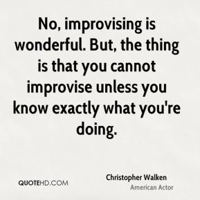 Christopher Walken - No, improvising is wonderful. But, the thing is that you cannot improvise unless you know exactly what you're doing.