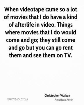 Christopher Walken - When videotape came so a lot of movies that I do have a kind of afterlife in video. Things where movies that I do would come and go; they still come and go but you can go rent them and see them on TV.
