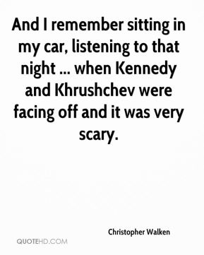 Christopher Walken - And I remember sitting in my car, listening to that night ... when Kennedy and Khrushchev were facing off and it was very scary.