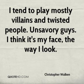 Christopher Walken - I tend to play mostly villains and twisted people. Unsavory guys. I think it's my face, the way I look.