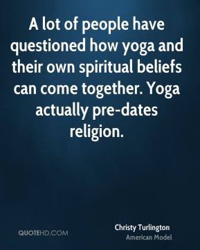 A lot of people have questioned how yoga and their own spiritual beliefs can come together. Yoga actually pre-dates religion.
