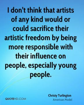 I don't think that artists of any kind would or could sacrifice their artistic freedom by being more responsible with their influence on people, especially young people.