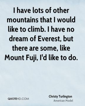 I have lots of other mountains that I would like to climb. I have no dream of Everest, but there are some, like Mount Fuji, I'd like to do.