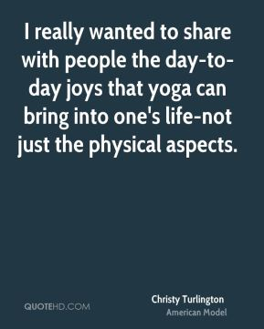 I really wanted to share with people the day-to-day joys that yoga can bring into one's life-not just the physical aspects.