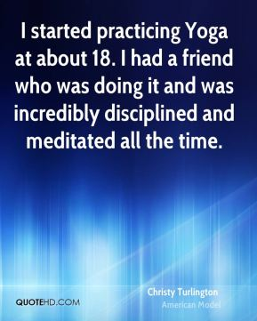 I started practicing Yoga at about 18. I had a friend who was doing it and was incredibly disciplined and meditated all the time.