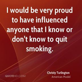 I would be very proud to have influenced anyone that I know or don't know to quit smoking.