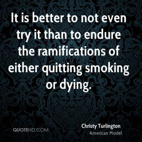 Christy Turlington - It is better to not even try it than to endure the ramifications of either quitting smoking or dying.