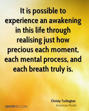 It is possible to experience an awakening in this life through realising just how precious each moment, each mental process, and each breath truly is.