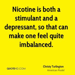 Christy Turlington - Nicotine is both a stimulant and a depressant, so that can make one feel quite imbalanced.