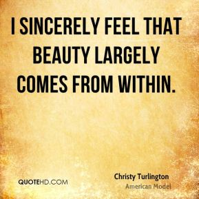 I sincerely feel that beauty largely comes from within.